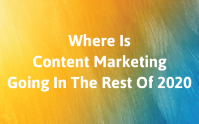 Where Is Content Marketing Going In The Rest Of 2020