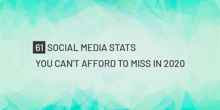 61 SOCIAL MEDIA STATS YOU CAN'T AFFORD TO MISS IN 2020