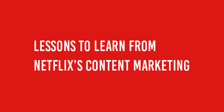 LESSONS TO LEARN FROM NETFLIX'S CONTENT MARKETING