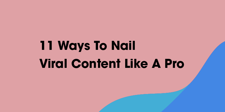 11 WAYS TO NAIL VIRAL CONTENT LIKE A PRO