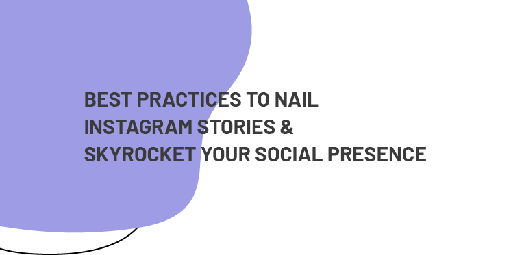 BEST PRACTICES TO NAIL INSTAGRAM STORIES & SKYROCKET YOUR SOCIAL PRESENCE