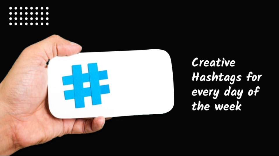 CREATIVE HASHTAGS FOR EVERYDAY OF THE WEEK