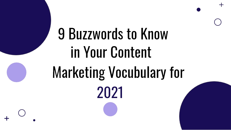 9 BUZZWORDS TO KNOW IN YOUR CONTENT MARKETING VOCABULARY FOR 2021
