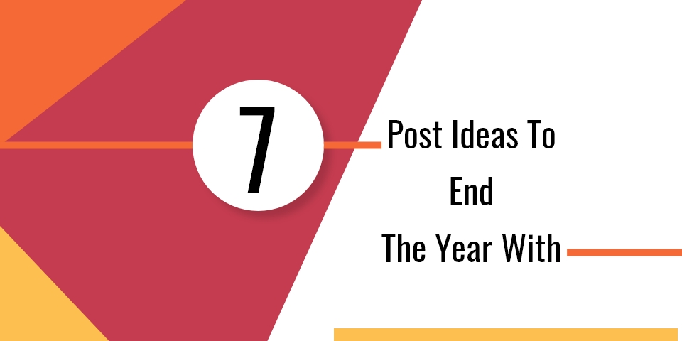 7 POST IDEAS TO END THE YEAR WITH